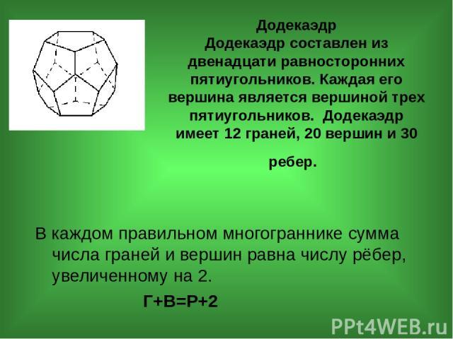Додекаэдр Додекаэдр составлен из двенадцати равносторонних пятиугольников. Каждая его вершина является вершиной трех пятиугольников. Додекаэдр имеет 12 граней, 20 вершин и 30 ребер. В каждом правильном многограннике сумма числа граней и вершин равна…