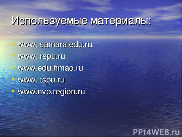 Используемые материалы: www. samara.edu.ru. www. rspu.ru www.edu.hmao.ru www. tspu.ru www.nvp.region.ru