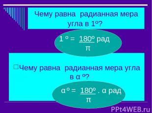 Чему равна радианная мера угла в 1º? Чему равна радианная мера угла в α º? 1 º =