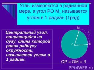 Углы измеряются в радианной мере, а угол РО М1 называется углом в 1 радиан (1рад