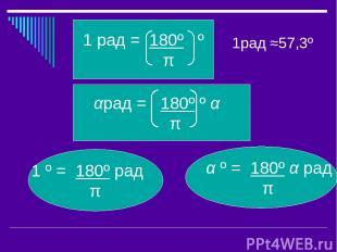 1рад ≈57,3º α º = 180º α рад π π 1 º = 180º рад π αрад = 180º º α π 1 рад = 180º