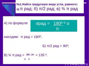 №1.Найти градусную меру угла, равного: а) π рад; б) π/2 рад; в) ¾ π рад А) по фо