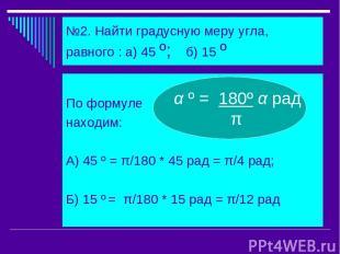 №2. Найти градусную меру угла, равного : а) 45 º; б) 15 º По формуле находим: А)