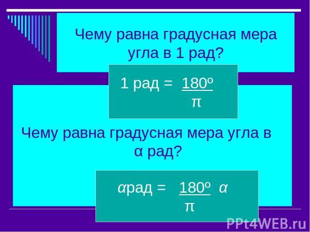 Чему равна градусная мера угла в 1 рад? Чему равна градусная мера угла в α рад? 1 рад = 180º π αрад = 180º α π