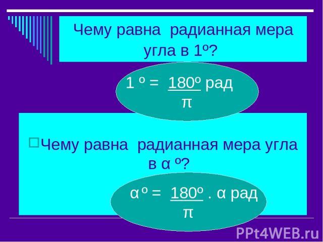 Чему равна радианная мера угла в 1º? Чему равна радианная мера угла в α º? 1 º = 180º рад π α º = 180º . α рад π