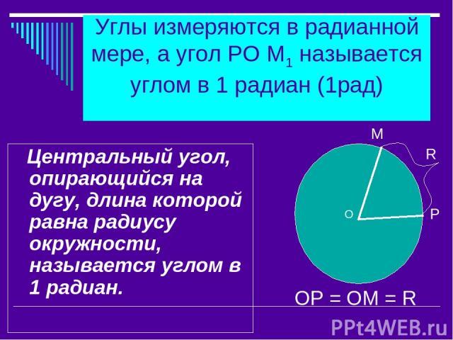 Углы измеряются в радианной мере, а угол РО М1 называется углом в 1 радиан (1рад) Центральный угол, опирающийся на дугу, длина которой равна радиусу окружности, называется углом в 1 радиан. М R Р ОР = ОМ = R O