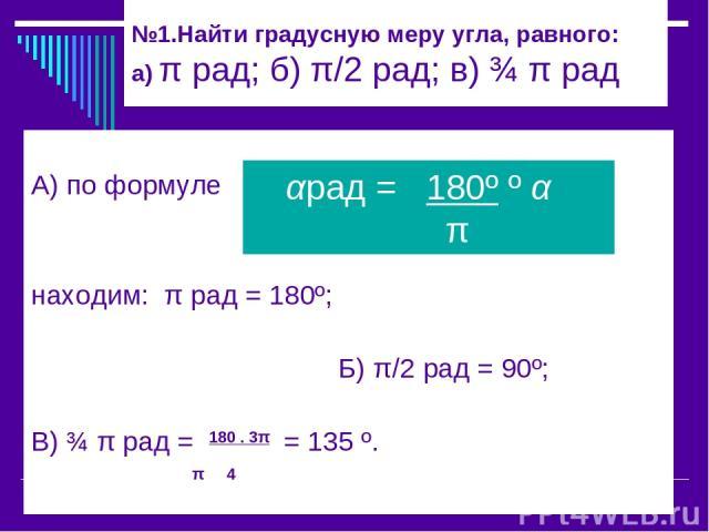 №1.Найти градусную меру угла, равного: а) π рад; б) π/2 рад; в) ¾ π рад А) по формуле находим: π рад = 180º; Б) π/2 рад = 90º; В) ¾ π рад = 180 . 3π = 135 º. π 4 αрад = 180º º α π