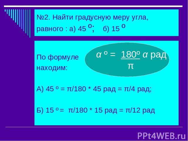 №2. Найти градусную меру угла, равного : а) 45 º; б) 15 º По формуле находим: А) 45 º = π/180 * 45 рад = π/4 рад; Б) 15 º = π/180 * 15 рад = π/12 рад α º = 180º α рад π