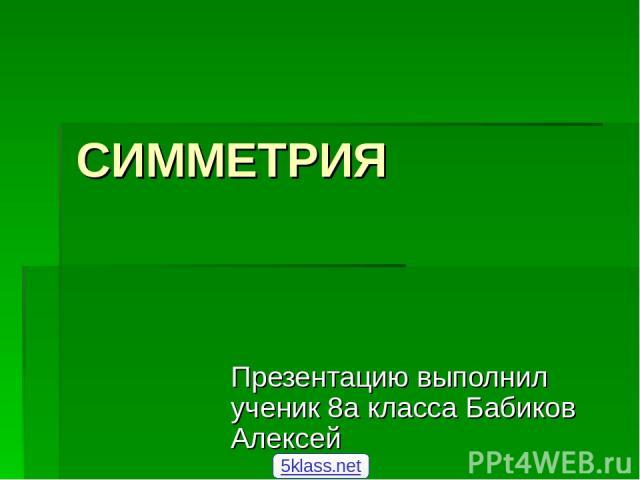 СИММЕТРИЯ Презентацию выполнил ученик 8а класса Бабиков Алексей 5klass.net
