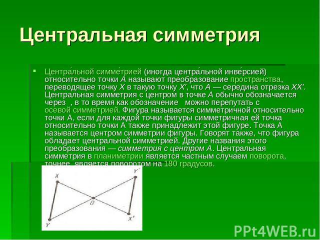Центральная симметрия Центра льной симме трией (иногда центра льной инве рсией) относительно точки A называют преобразование пространства, переводящее точку X в такую точку X′, что A— середина отрезка XX′. Центральная симметрия с центром в точке A …