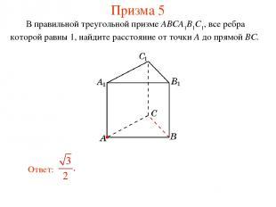 В правильной треугольной призме ABCA1B1C1, все ребра которой равны 1, найдите ра