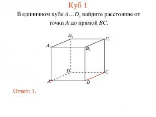 В единичном кубе A…D1 найдите расстояние от точки A до прямой BC. Ответ: 1. Куб