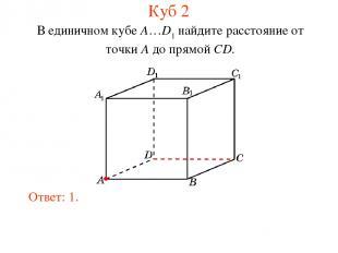 В единичном кубе A…D1 найдите расстояние от точки A до прямой CD. Ответ: 1. Куб
