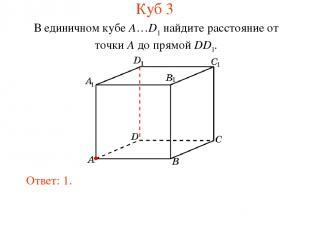 В единичном кубе A…D1 найдите расстояние от точки A до прямой DD1. Ответ: 1. Куб