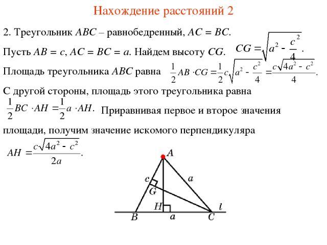 Нахождение расстояний 2 2. Треугольник ABC – равнобедренный, AC = BC. Пусть AB = c, AC = BC = a. Найдем высоту CG. Площадь треугольника ABC равна С другой стороны, площадь этого треугольника равна Приравнивая первое и второе значения площади, получи…