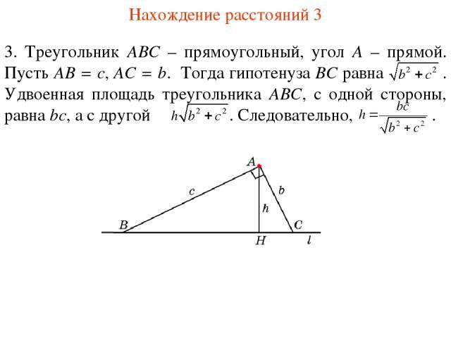 Нахождение расстояний 3 3. Треугольник ABC – прямоугольный, угол A – прямой. Пусть AB = c, AC = b. Тогда гипотенуза BC равна . Удвоенная площадь треугольника ABC, с одной стороны, равна bc, а с другой . Следовательно, .