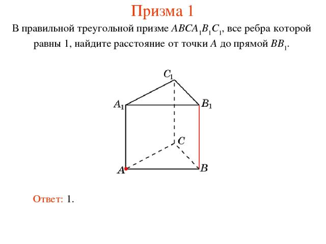 В правильной треугольной призме ABCA1B1C1, все ребра которой равны 1, найдите расстояние от точки A до прямой BB1. Ответ: 1. Призма 1