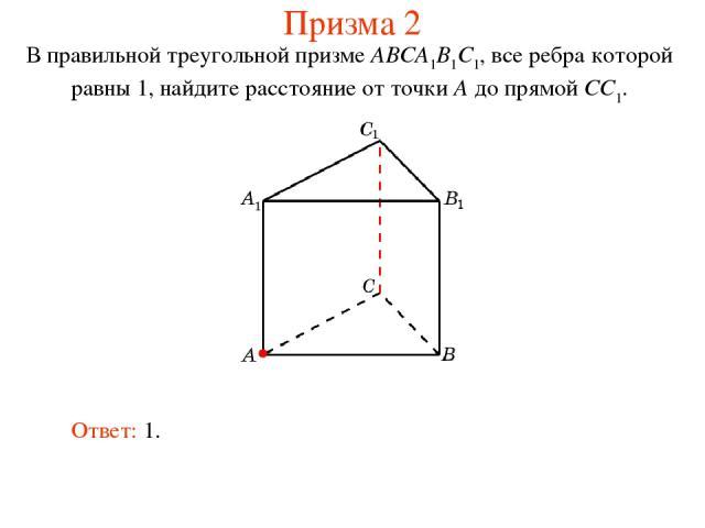 В правильной треугольной призме ABCA1B1C1, все ребра которой равны 1, найдите расстояние от точки A до прямой CC1. Ответ: 1. Призма 2