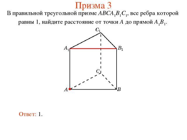 В правильной треугольной призме ABCA1B1C1, все ребра которой равны 1, найдите расстояние от точки A до прямой A1B1. Ответ: 1. Призма 3