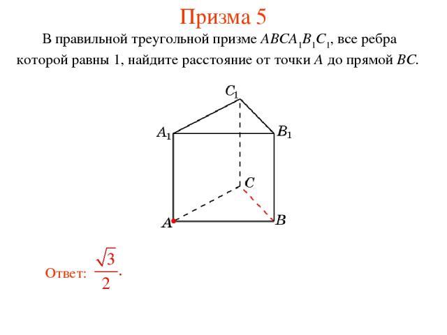 В правильной треугольной призме ABCA1B1C1, все ребра которой равны 1, найдите расстояние от точки A до прямой BC. Призма 5