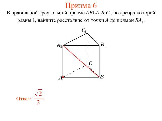 В правильной треугольной призме ABCA1B1C1, все ребра которой равны 1, найдите расстояние от точки A до прямой BA1. Призма 6