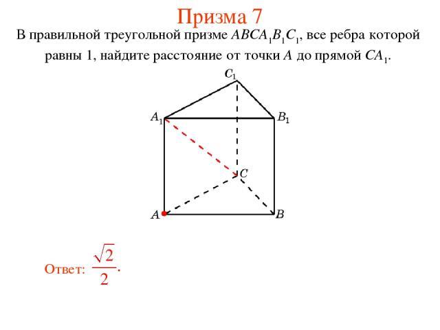 В правильной треугольной призме ABCA1B1C1, все ребра которой равны 1, найдите расстояние от точки A до прямой CA1. Призма 7