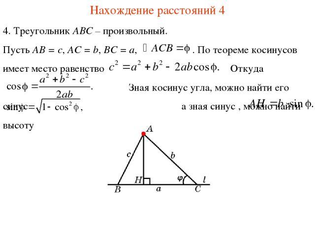 Нахождение расстояний 4 4. Треугольник ABC – произвольный. Пусть AB = c, AC = b, BC = a, . По теореме косинусов имеет место равенство Откуда Зная косинус угла, можно найти его синус а зная синус , можно найти высоту