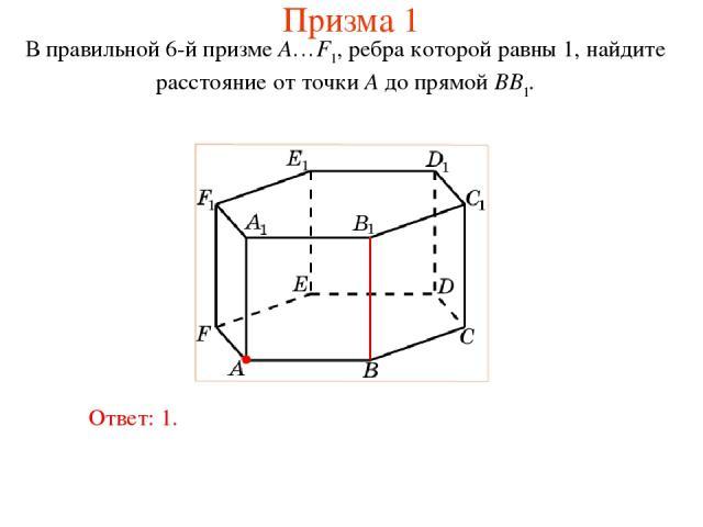 В правильной 6-й призме A…F1, ребра которой равны 1, найдите расстояние от точки A до прямой BB1. Ответ: 1. Призма 1