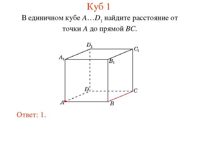 В единичном кубе A…D1 найдите расстояние от точки A до прямой BC. Ответ: 1. Куб 1