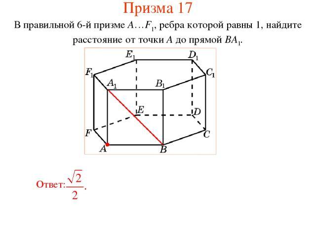 В правильной 6-й призме A…F1, ребра которой равны 1, найдите расстояние от точки A до прямой BA1. Призма 17