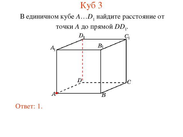 В единичном кубе A…D1 найдите расстояние от точки A до прямой DD1. Ответ: 1. Куб 3
