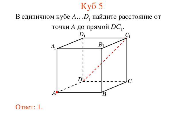 В единичном кубе A…D1 найдите расстояние от точки A до прямой DC1. Ответ: 1. Куб 5