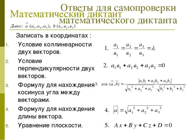 Математический диктант Записать в координатах : Условие коллинеарности двух векторов. Условие перпендикулярности двух векторов. Формулу для нахождения косинуса угла между векторами. Формулу для нахождения длины вектора. Уравнение плоскости. Ответы д…