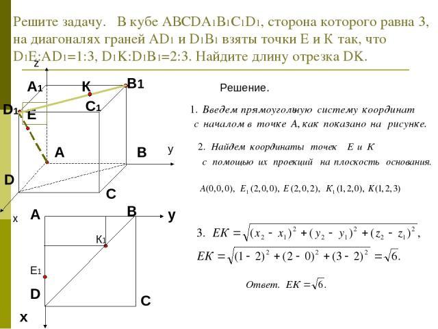 Решите задачу. В кубе АВСDА1В1С1D1, сторона которого равна 3, на диагоналях граней АD1 и D1В1 взяты точки Е и К так, что D1Е:АD1=1:3, D1K:D1B1=2:3. Найдите длину отрезка DK. Решение.