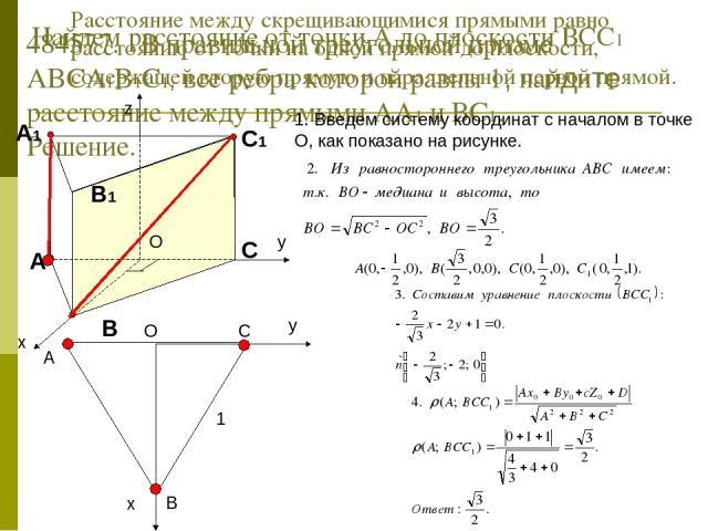 484577. В правильной треугольной призме ABCA1B1C1, все ребра которой равны 1, найдите расстояние между прямыми АА1 и ВС1. Решение. Расстояние между скрещивающимися прямыми равно расстоянию от точки на одной прямой до плоскости, содержащей вторую пря…
