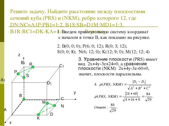 Решите задачу. Найдите расстояние между плоскостями сечений куба (PRS) и (NKM), ребро которого 12, где DN:NC=A1P:PB1=1:2, B1S:SB=D1M:MD1=1:3, B1R:RC1=DK:KA=1:4. Решение. 1. Введем прямоугольную систему координат с началом в точке В, как показано на …