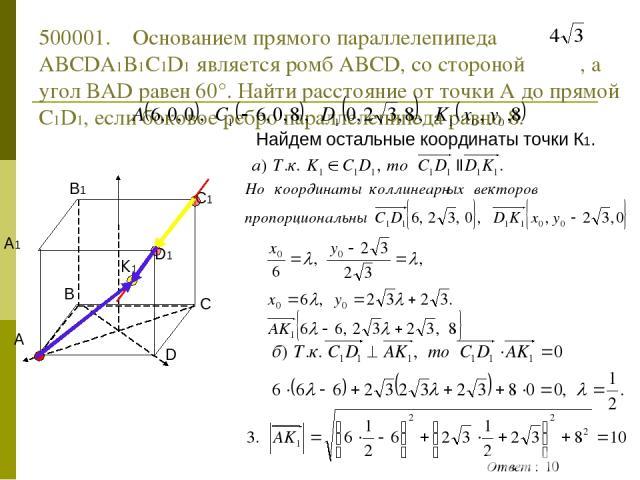 500001. Основанием прямого параллелепипеда ABCDA1B1C1D1 является ромб ABCD, со стороной , а угол BAD равен 60°. Найти расстояние от точки А до прямой С1D1, если боковое ребро параллелепипеда равно 8. Найдем остальные координаты точки К1.