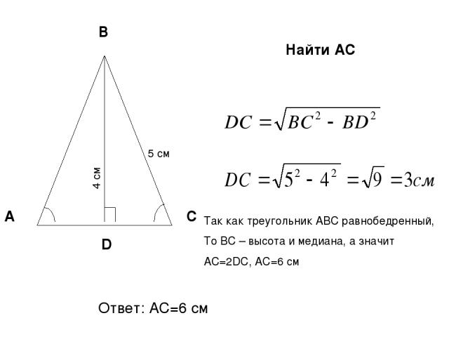 А С В 4 см 5 см D Найти AС Так как треугольник АВС равнобедренный, То ВС – высота и медиана, а значит АС=2DC, АС=6 см Ответ: АС=6 см