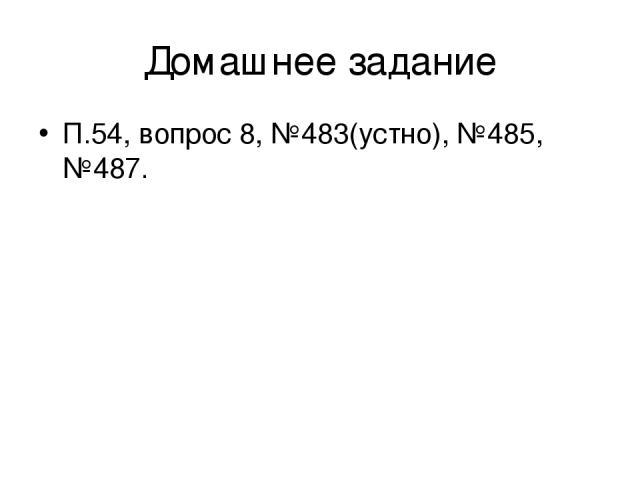 Домашнее задание П.54, вопрос 8, №483(устно), №485, №487.