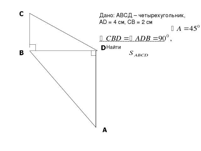 Дано: АВСД – четырехугольник, AD = 4 см, СВ = 2 см --------------------------------------- Найти