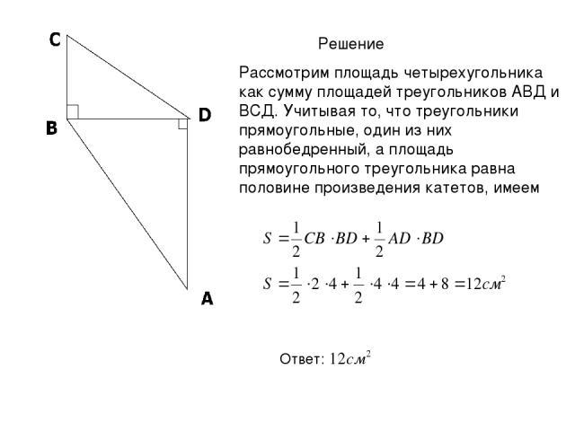 Решение Рассмотрим площадь четырехугольника как сумму площадей треугольников АВД и ВСД. Учитывая то, что треугольники прямоугольные, один из них равнобедренный, а площадь прямоугольного треугольника равна половине произведения катетов, имеем Ответ: