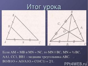 Итог урока Если AM = MB и MN = NC, то MN || BC, MN = ½ BC. AA1, CC1, BB1 – медиа