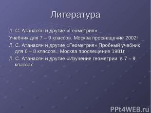 Литература Л. С. Атанасян и другие «Геометрия» Учебник для 7 – 9 классов. Москва