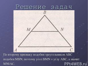 Решение задач По второму признаку подобия треугольников ABC подобен MBN, поэтому
