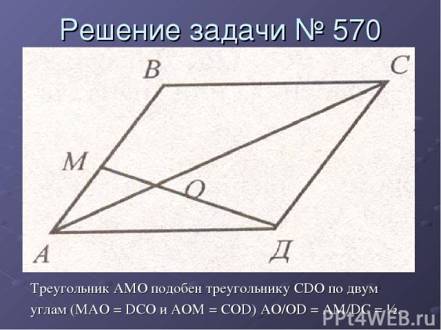Решение задачи № 570 Треугольник AMO подобен треугольнику CDO по двум углам (MAO = DCO и AOM = COD) AO/OD = AM/DC = ½.
