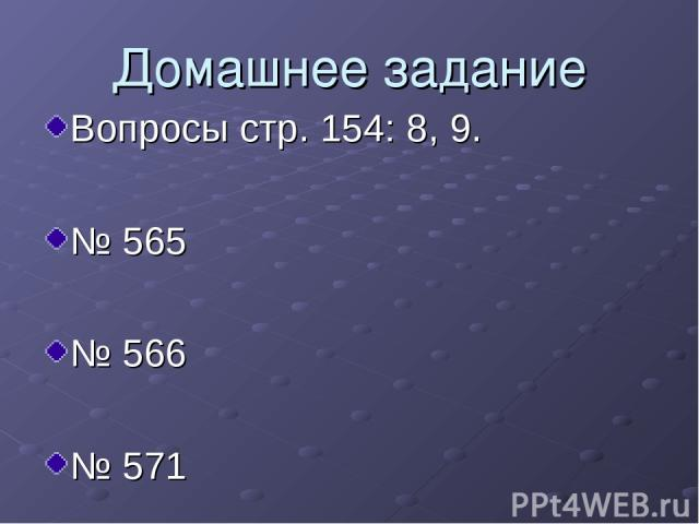 Домашнее задание Вопросы стр. 154: 8, 9. № 565 № 566 № 571