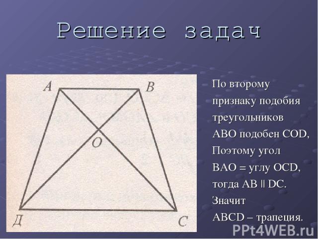 Решение задач По второму признаку подобия треугольников ABO подобен COD, Поэтому угол BAO = углу OCD, тогда AB || DС. Значит ABCD – трапеция.