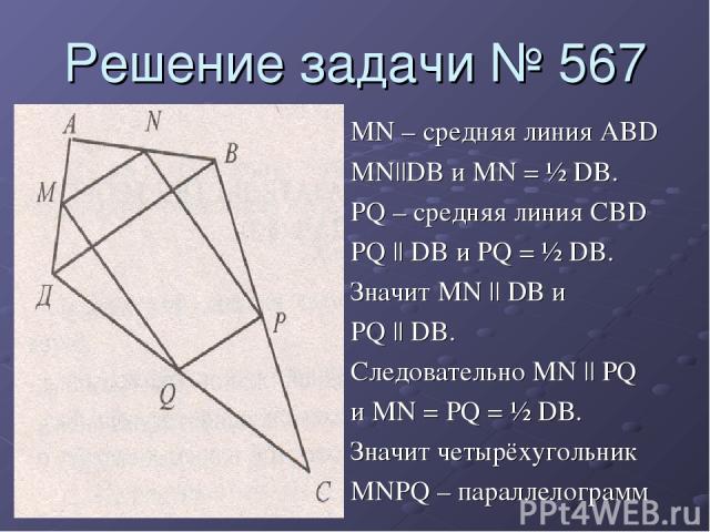 Решение задачи № 567 MN – средняя линия ABD MN||DB и MN = ½ DB. PQ – средняя линия CBD PQ || DB и PQ = ½ DB. Значит MN || DB и PQ || DB. Следовательно MN || PQ и MN = PQ = ½ DB. Значит четырёхугольник MNPQ – параллелограмм