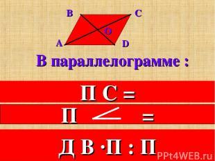 В параллелограмме : 1. Противоположные стороны равны. П С = 2.Противоположные уг