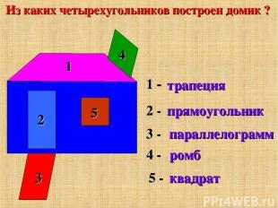 Из каких четырехугольников построен домик ? трапеция прямоугольник параллелограм